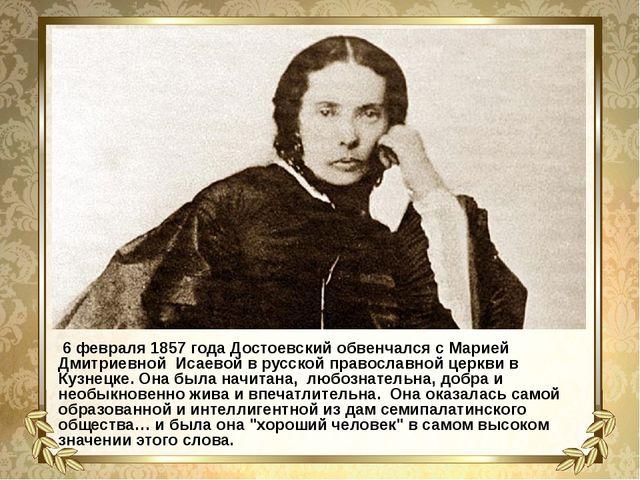 6 февраля 1857 года Достоевский обвенчался с Марией Дмитриевной Исаевой в ру...