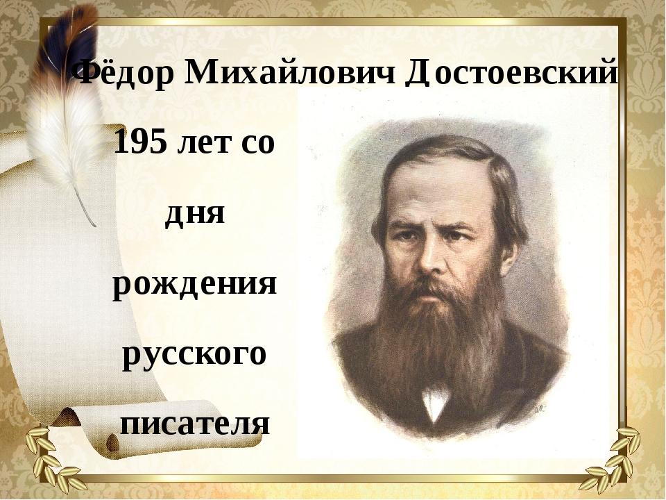 Фёдор Михайлович Достоевский 195 лет со дня рождения русского писателя
