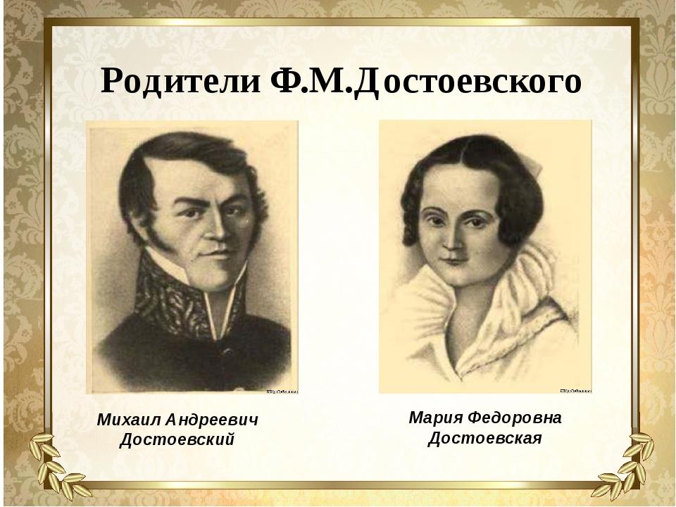Родители Ф.М.Достоевского Михаил Андреевич Достоевский Мария Федоровна Достое...