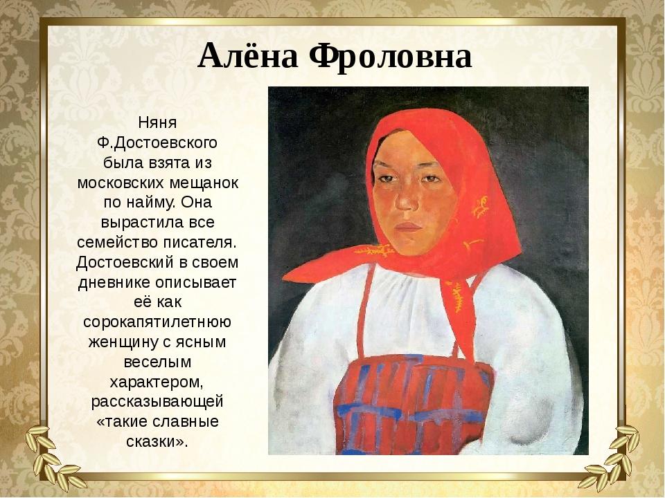 Алёна Фроловна Няня Ф.Достоевского была взята из московских мещанок по найму....