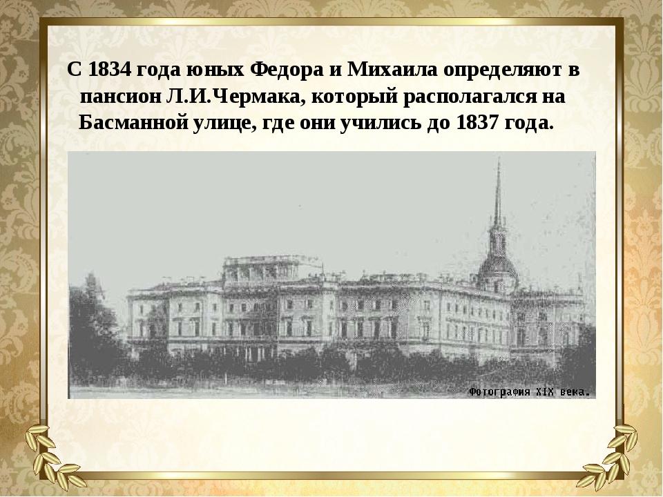 С 1834 года юных Федора и Михаила определяют в пансион Л.И.Чермака, который р...