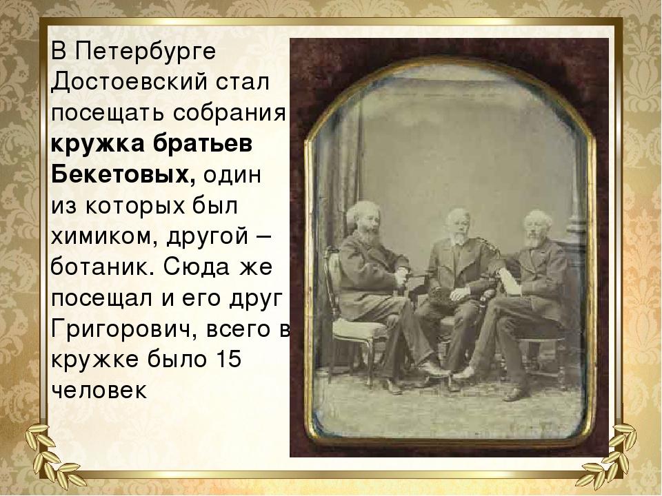 В Петербурге Достоевский стал посещать собрания кружка братьев Бекетовых, оди...