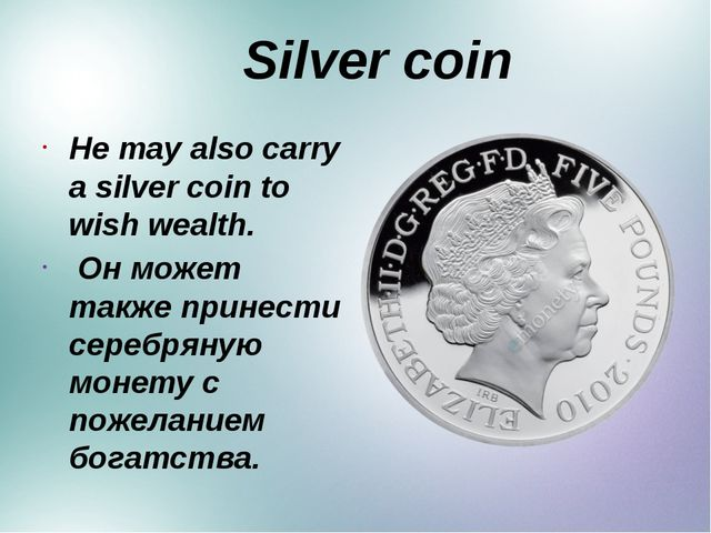 Silver coin He may also carry a silver coin to wish wealth. Он может также п...
