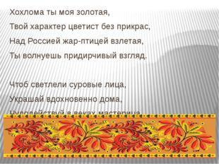 Хохлома ты моя золотая, Твой характер цветист без прикрас, Над Россией жар-п