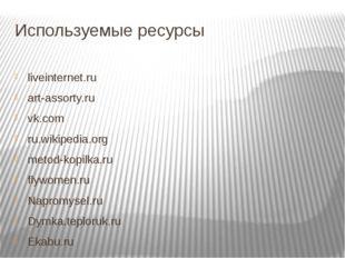 Используемые ресурсы liveinternet.ru art-assorty.ru vk.com ru.wikipedia.org m