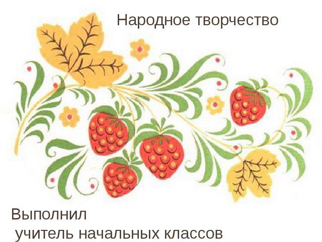 Народное творчество Выполнил учитель начальных классов Васильева Н.А. МБОУ «Г...
