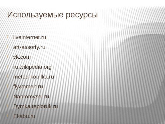 Используемые ресурсы liveinternet.ru art-assorty.ru vk.com ru.wikipedia.org m...