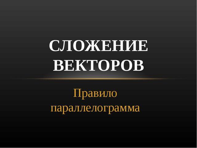 Правило параллелограмма СЛОЖЕНИЕ ВЕКТОРОВ