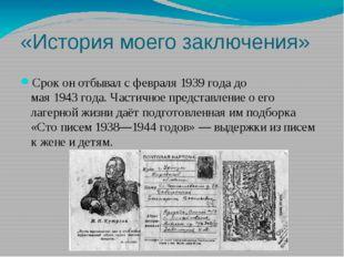 «История моего заключения» Срок он отбывал с февраля1939годадо мая1943го