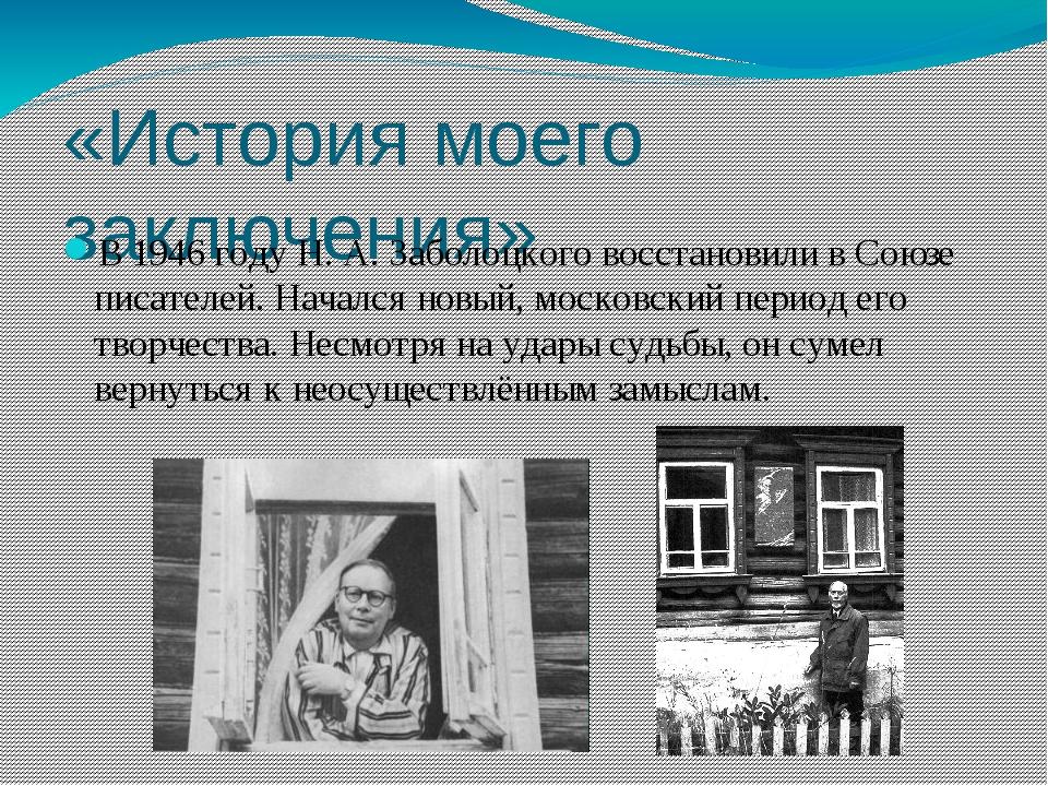 «История моего заключения» В1946 годуН.А.Заболоцкого восстановили вСоюзе...