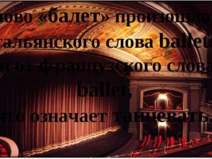 Слово «балет» произошло от итальянского слова balletto и от французского слов