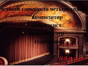 У балетного спектакля четыре создателя: композитор либреттист балетмейстер ху