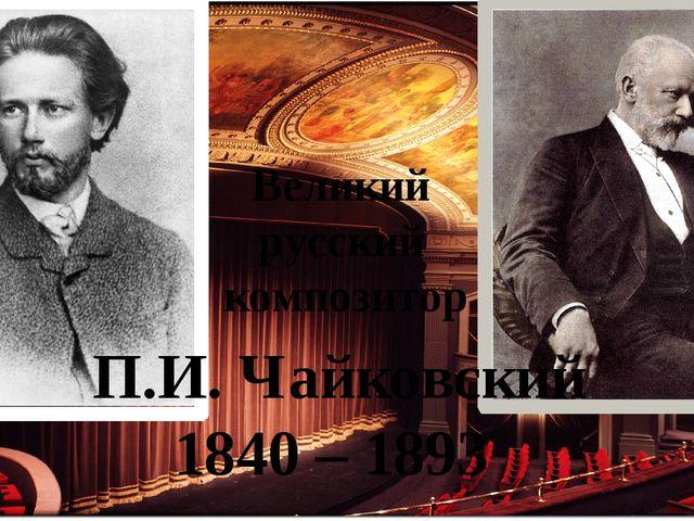 П.И. Чайковский 1840 – 1893 Великий русский композитор