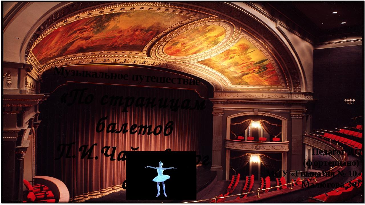 «По страницам балетов П.И.Чайковского» Музыкальное путешествие Педагог ДО (фо...
