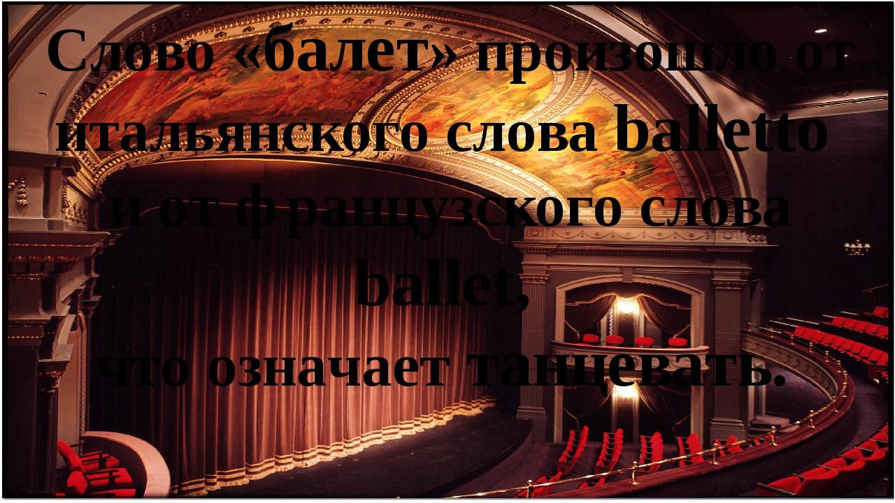 Слово «балет» произошло от итальянского слова balletto и от французского слов...