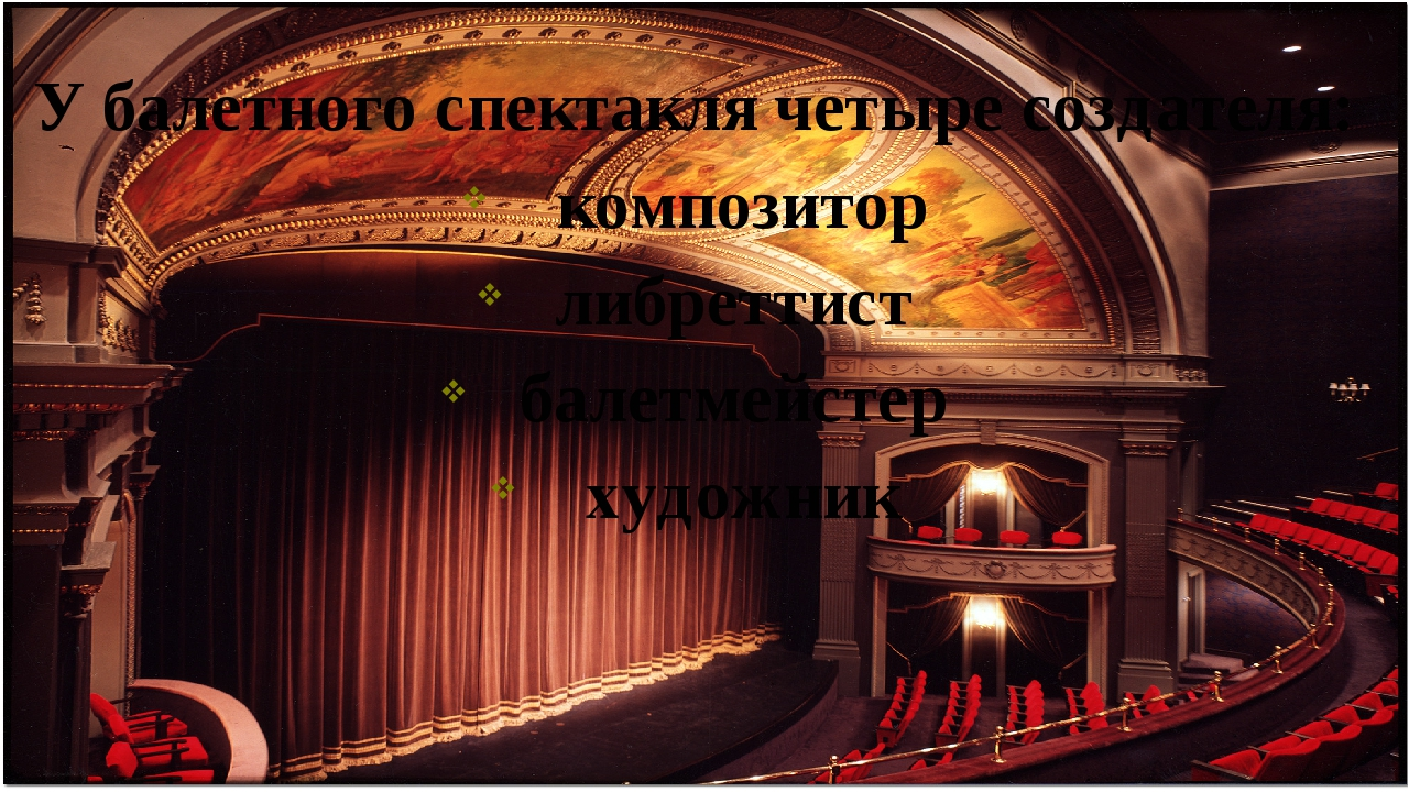 У балетного спектакля четыре создателя: композитор либреттист балетмейстер ху...