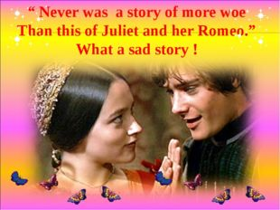 """"""" Never was a story of more woe Than this of Juliet and her Romeo."""" What a sa"""