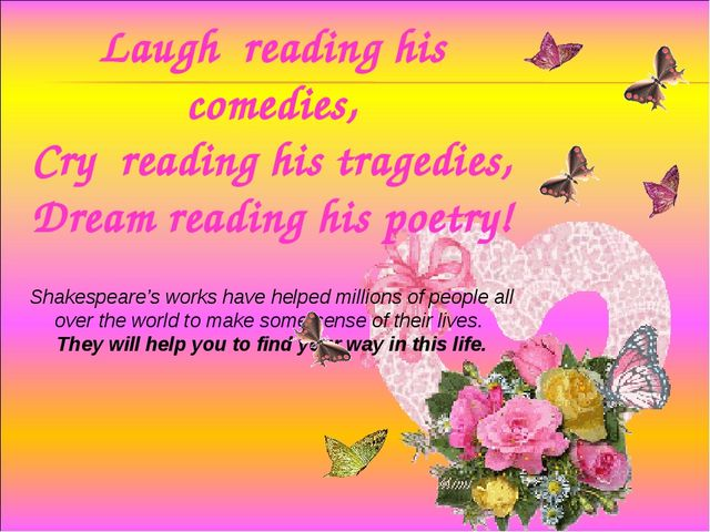 Laugh reading his comedies, Cry reading his tragedies, Dream reading his poet...