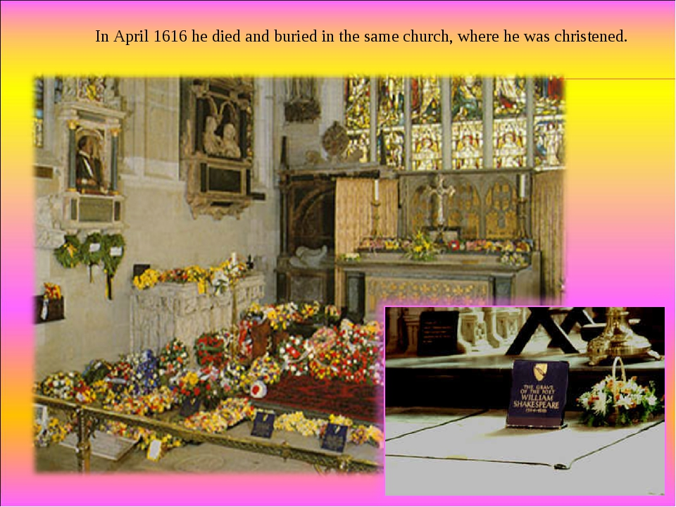 In April 1616 he died and buried in the same church, where he was christened.