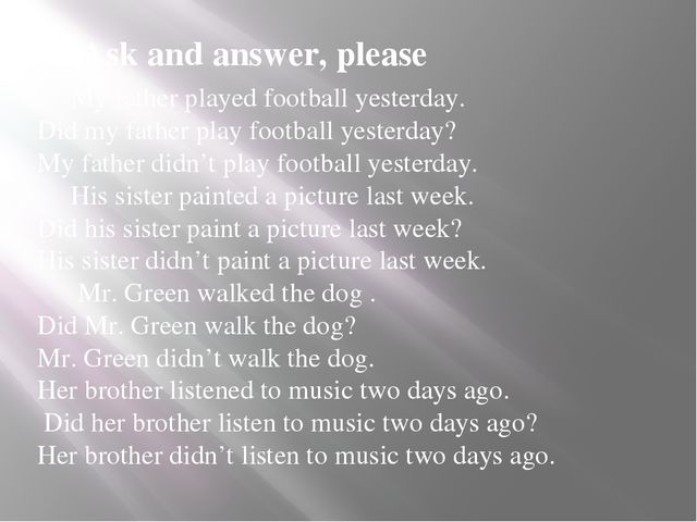 Ask and answer, please My father played football yesterday. Did my father pla...
