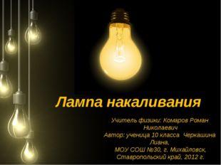Лампа накаливания Учитель физики: Комаров Роман Николаевич Автор: ученица 10