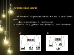 Качественная задача Две лампочки сопротивлением 80 0м и 160 0м включены в цеп