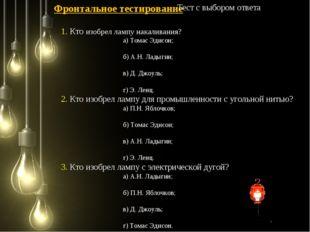 1. Кто изобрел лампу накаливания? а) Томас Эдисон; б) А.Н. Ладыгин; в) Д. Джо