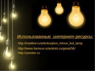 Использованные интернет-ресурсы: http://madled.ru/articles/plus_minus_led_lam