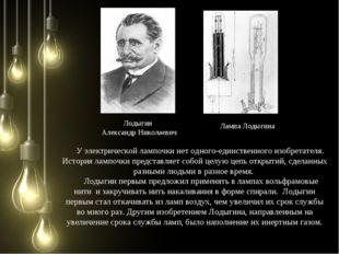 Лодыгин Александр Николаевич Лампа Лодыгина У электрической лампочки нет одно