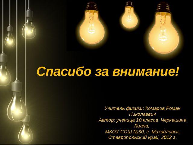 Спасибо за внимание! Учитель физики: Комаров Роман Николаевич Автор: ученица...
