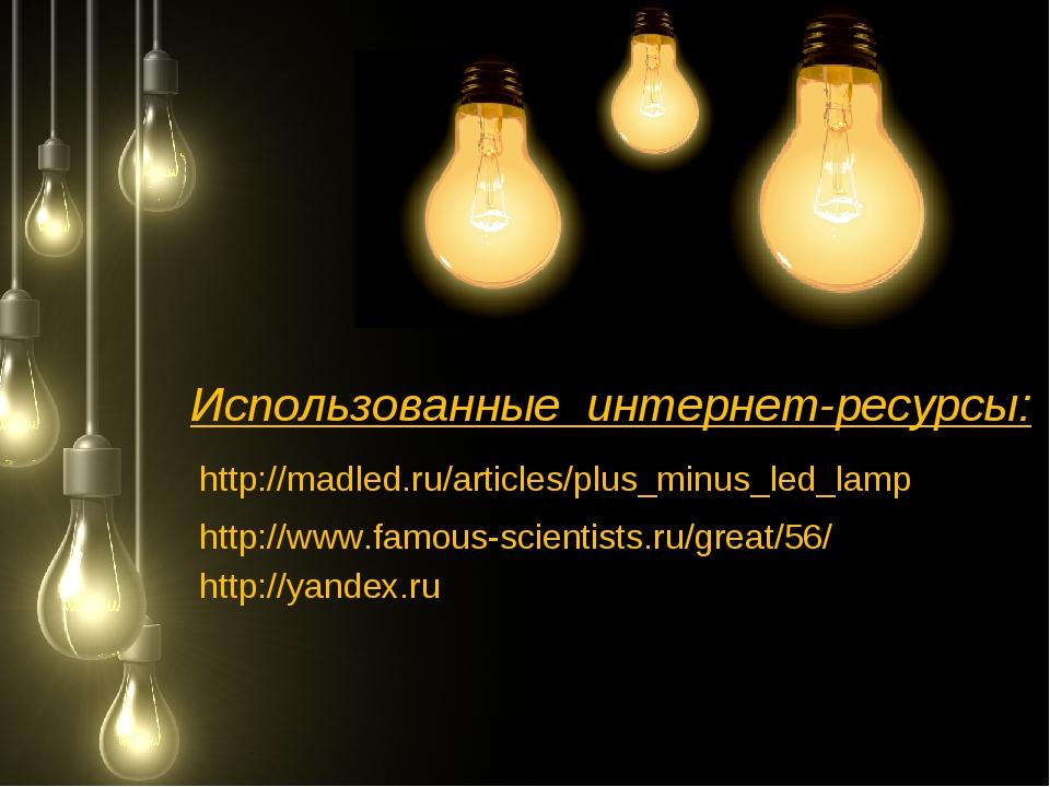 Использованные интернет-ресурсы: http://madled.ru/articles/plus_minus_led_lam...