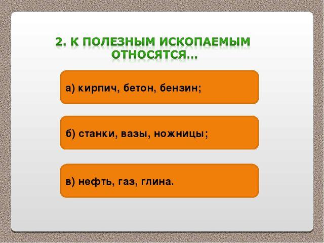 а) кирпич, бетон, бензин; б) станки, вазы, ножницы; в) нефть, газ, глина.