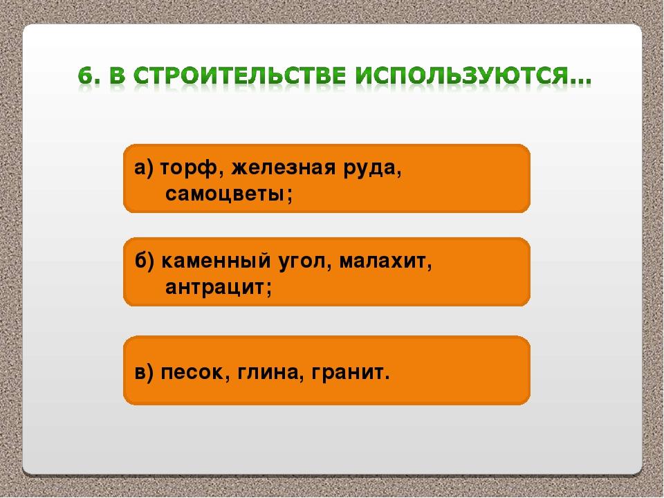 а) торф, железная руда, самоцветы; б) каменный угол, малахит, антрацит; в) пе...