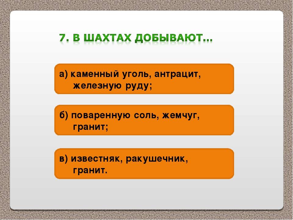 а) каменный уголь, антрацит, железную руду; б) поваренную соль, жемчуг, грани...