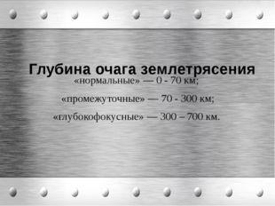 Глубина очага землетрясения «нормальные» — 0 - 70 км; «промежуточные» — 70 -