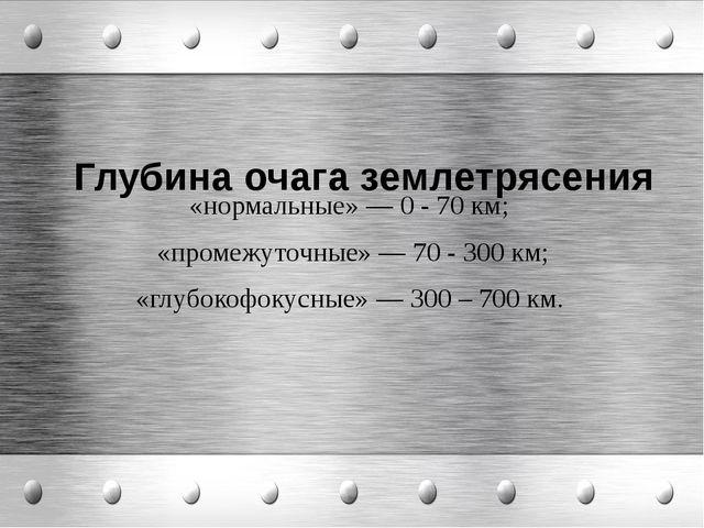 Глубина очага землетрясения «нормальные» — 0 - 70 км; «промежуточные» — 70 -...