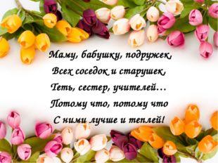 Маму, бабушку, подружек, Всех соседок и старушек, Теть, сестер, учителей… По