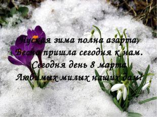 Пуская зима полна азарта, Весна пришла сегодня к нам. Сегодня день 8 марта Лю
