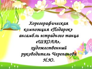 Хореографическая композиция «Подарок» ансамбль эстрадного танца «ШКОЛА», худо