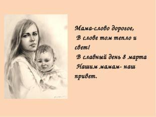 Мама-слово дорогое, В слове том тепло и свет! В славный день 8 марта Нашим м