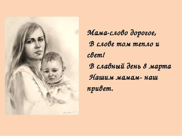 Мама-слово дорогое, В слове том тепло и свет! В славный день 8 марта Нашим м...