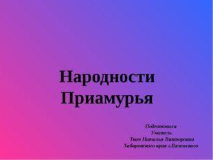 Народности Приамурья Подготовила Учитель Ткач Наталья Викторовна Хабаровского