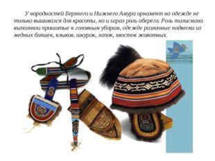 У народностей Верхнего и Нижнего Амура орнамент на одежде не только вышивалс