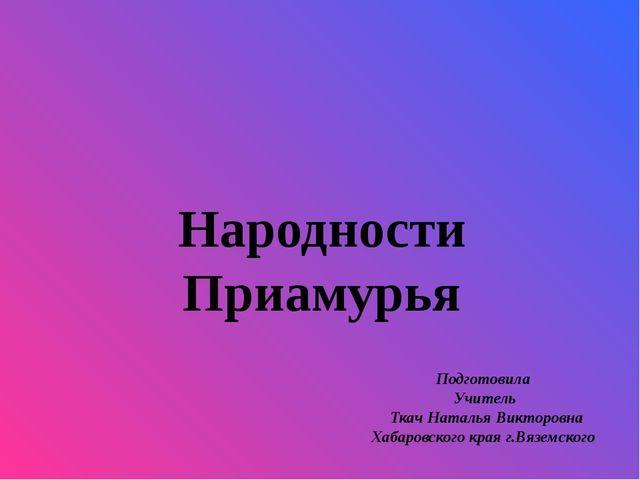 Народности Приамурья Подготовила Учитель Ткач Наталья Викторовна Хабаровского...