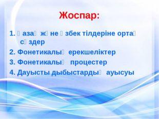 Жоспар: 1. Қазақ және өзбек тілдеріне ортақ сөздер 2. Фонетикалық ерекшелікте