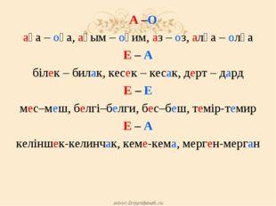 А –О аға – оға, ағым – оқим, аз – оз, алға – олға Е – А білек – билак, кесек