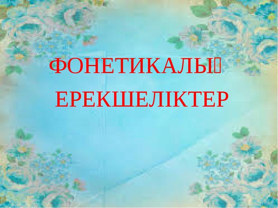 ФОНЕТИКАЛЫҚ ЕРЕКШЕЛІКТЕР