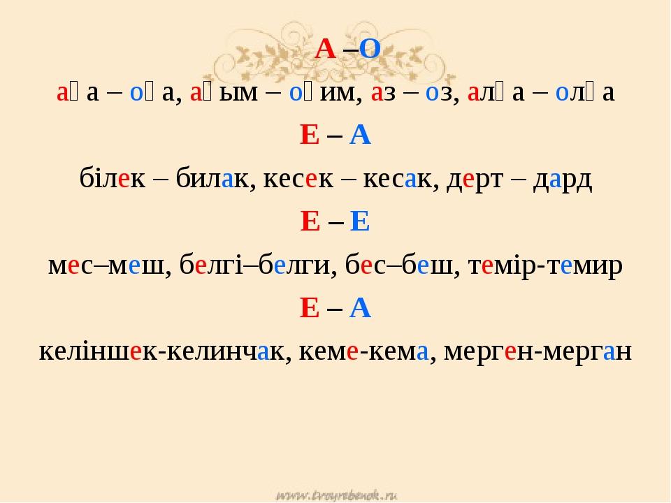 А –О аға – оға, ағым – оқим, аз – оз, алға – олға Е – А білек – билак, кесек...