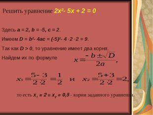 Решить уравнение 2x2-5x+2=0 Здесь a=2, b=-5, c=2. Имеем D=b2-4a