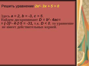 Решить уравнение 2x2- 3x + 5 = 0 Здесь a=2, b=-3, c=5. Найдем дискримин